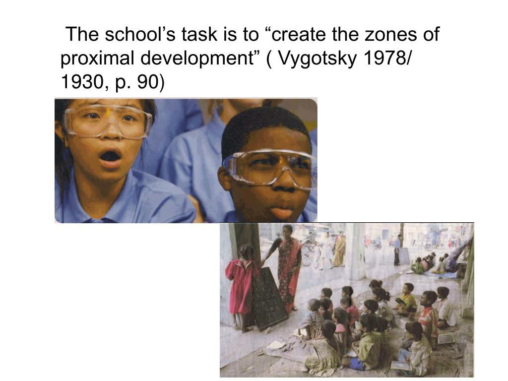 "The school's task is to ""create the zones of proximal development"" ( Vygotsky 1978/ 1930, p. 90)"