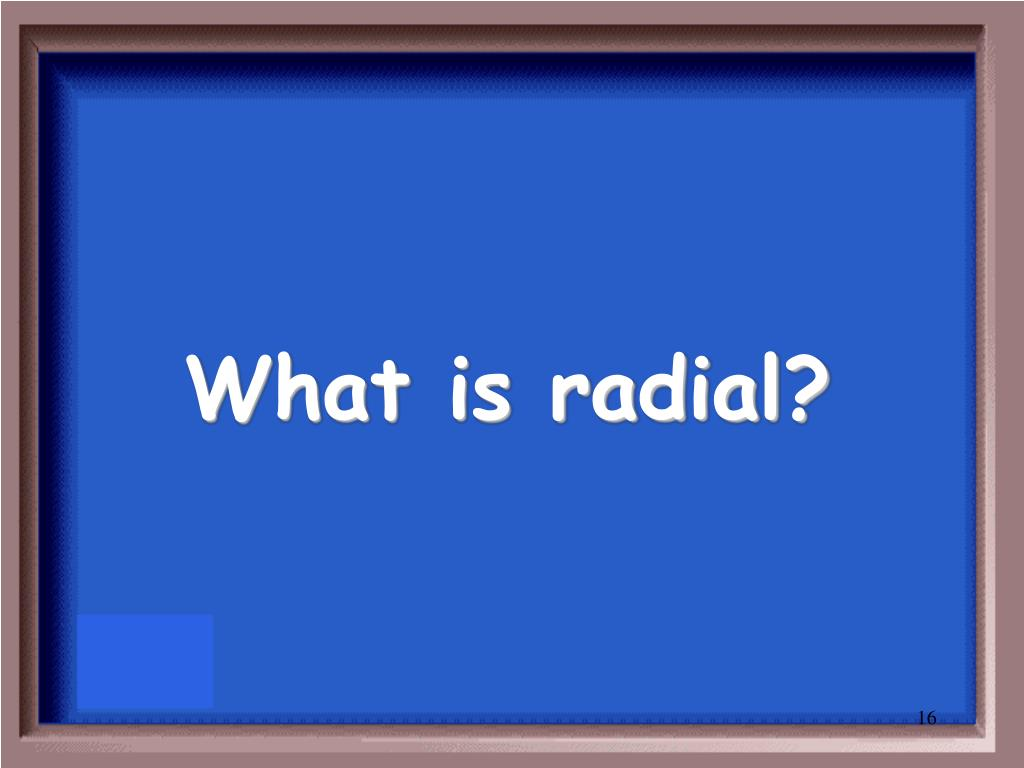 What is radial?