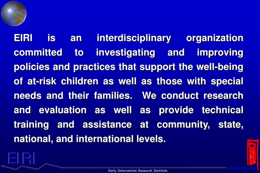 EIRI is an interdisciplinary organization committed to investigating and improving policies and practices that support the well-being of at-risk children as well as those with special needs and their families.  We conduct research and evaluation as well as provide technical training and assistance at community, state, national, and international levels.