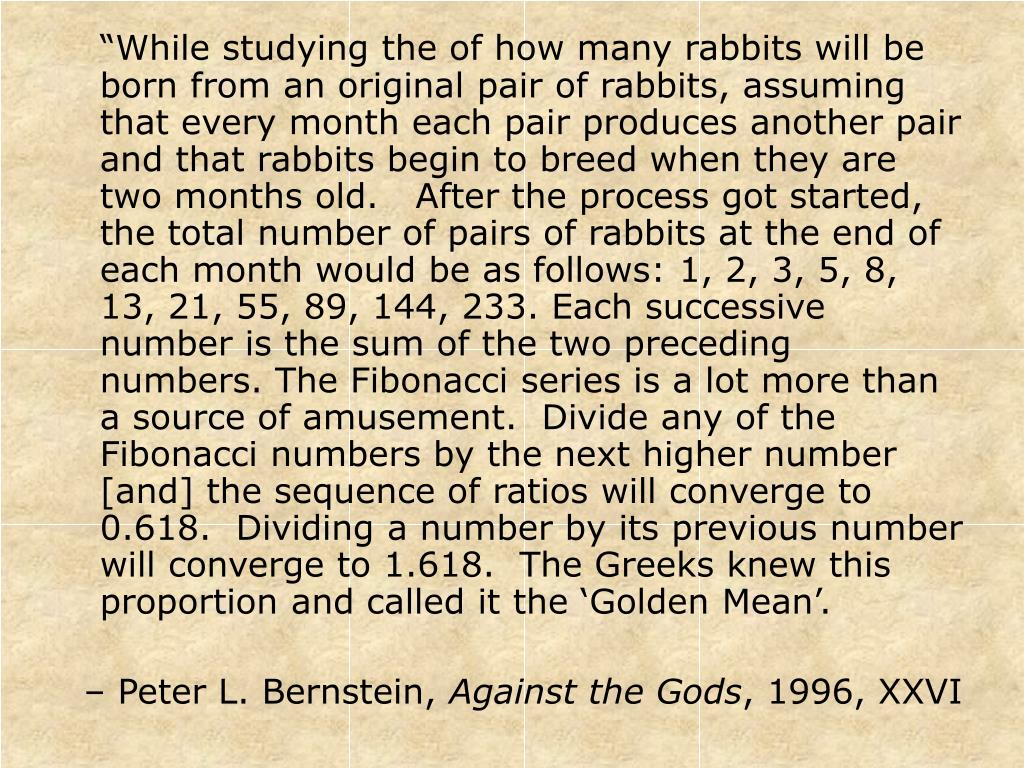 """""""While studying the of how many rabbits will be born from an original pair of rabbits, assuming that every month each pair produces another pair and that rabbits begin to breed when they are two months old.   After the process got started, the total number of pairs of rabbits at the end of each month would be as follows: 1, 2, 3, 5, 8, 13, 21, 55, 89, 144, 233. Each successive number is the sum of the two preceding numbers. The Fibonacci series is a lot more than a source of amusement.  Divide any of the Fibonacci numbers by the next higher number [and] the sequence of ratios will converge to 0.618.  Dividing a number by its previous number will converge to 1.618.  The Greeks knew this proportion and called it the 'Golden Mean'."""