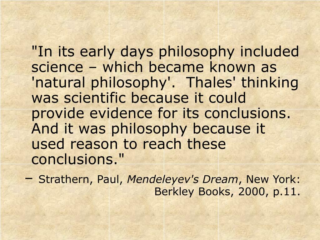 """""""In its early days philosophy included science – which became known as 'natural philosophy'.  Thales' thinking was scientific because it could provide evidence for its conclusions.  And it was philosophy because it used reason to reach these conclusions."""""""