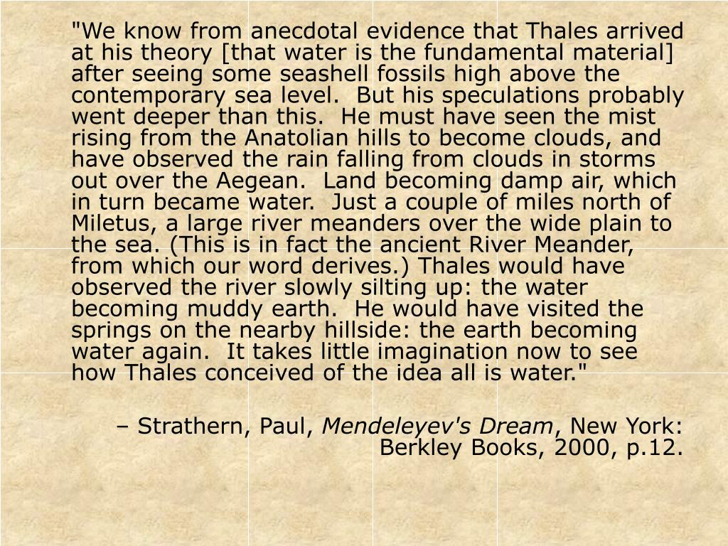 """""""We know from anecdotal evidence that Thales arrived at his theory [that water is the fundamental material] after seeing some seashell fossils high above the contemporary sea level.  But his speculations probably went deeper than this.  He must have seen the mist rising from the Anatolian hills to become clouds, and have observed the rain falling from clouds in storms out over the Aegean.  Land becoming damp air, which in turn became water.  Just a couple of miles north of Miletus, a large river meanders over the wide plain to the sea. (This is in fact the ancient River Meander, from which our word derives.) Thales would have observed the river slowly silting up: the water becoming muddy earth.  He would have visited the springs on the nearby hillside: the earth becoming water again.  It takes little imagination now to see how Thales conceived of the idea all is water."""""""