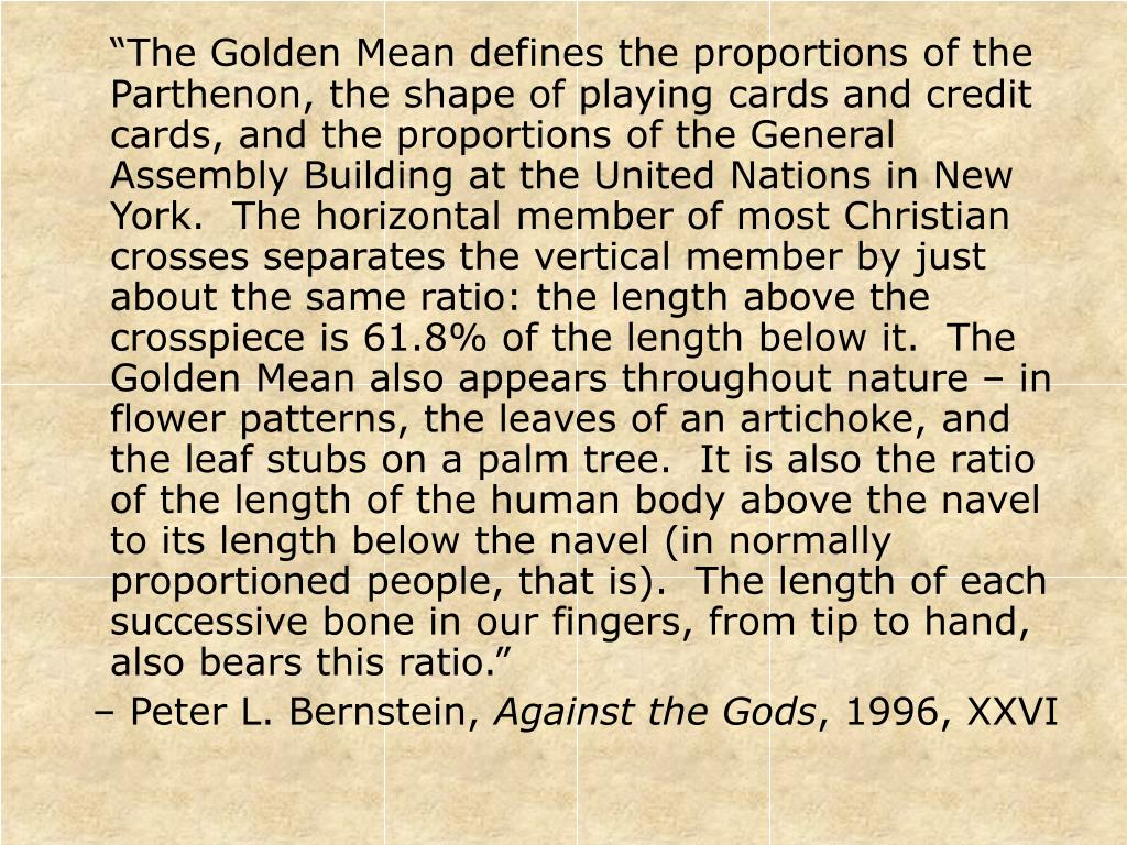 """""""The Golden Mean defines the proportions of the Parthenon, the shape of playing cards and credit cards, and the proportions of the General Assembly Building at the United Nations in New York.  The horizontal member of most Christian crosses separates the vertical member by just about the same ratio: the length above the crosspiece is 61.8% of the length below it.  The Golden Mean also appears throughout nature – in flower patterns, the leaves of an artichoke, and the leaf stubs on a palm tree.  It is also the ratio of the length of the human body above the navel to its length below the navel (in normally proportioned people, that is).  The length of each successive bone in our fingers, from tip to hand, also bears this ratio."""""""