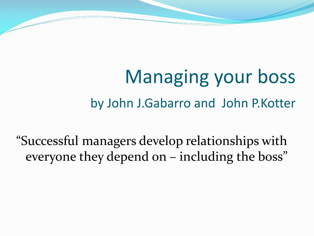 managing your boss Managing your boss even though you're leading yourself, you still have a boss learn how to demonstrate to your boss that you can lead yourself without undermining their authority.
