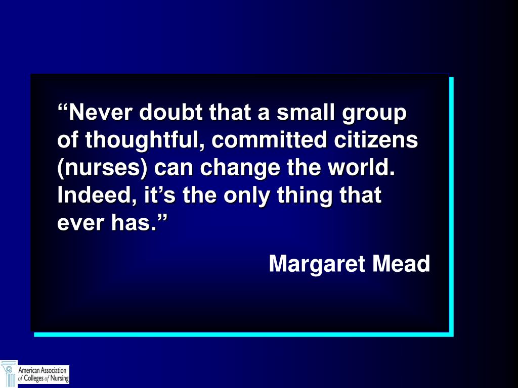 """""""Never doubt that a small group of thoughtful, committed citizens (nurses) can change the world.  Indeed, it's the only thing that ever has."""""""