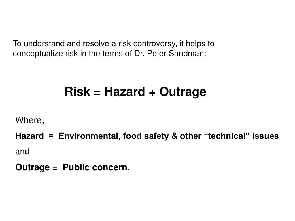 To understand and resolve a risk controversy, it helps to      conceptualize risk in the terms of Dr. Peter Sandman: