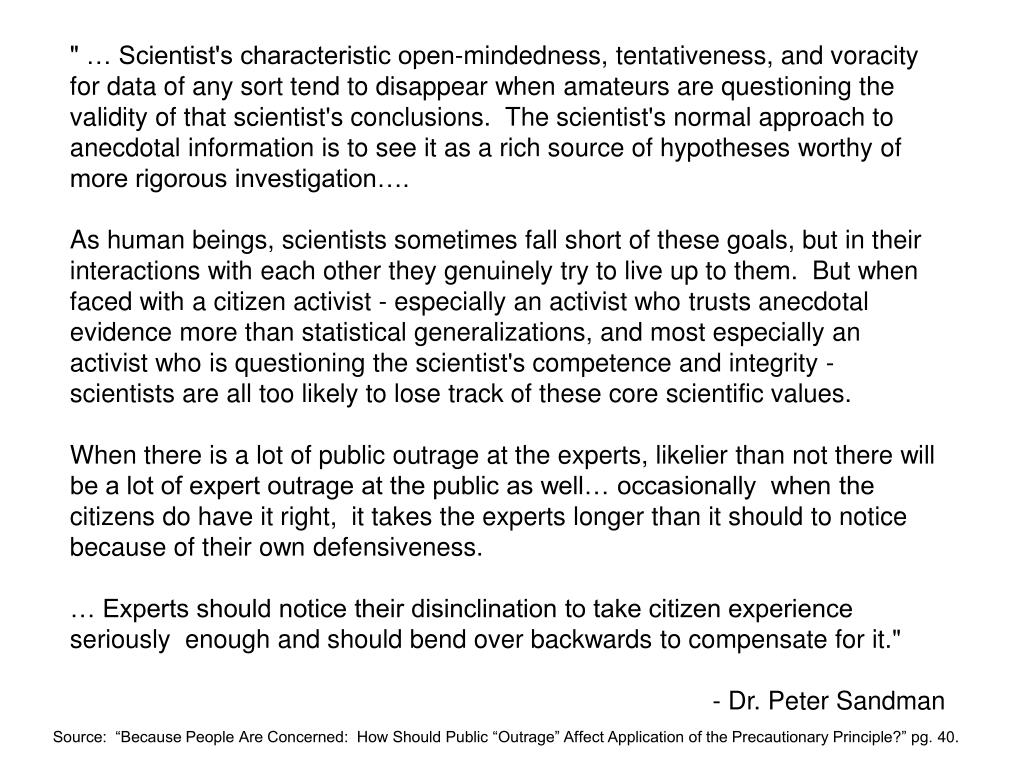 """"""" … Scientist's characteristic open-mindedness, tentativeness, and voracity for data of any sort tend to disappear when amateurs are questioning the validity of that scientist's conclusions.  The scientist's normal approach to anecdotal information is to see it as a rich source of hypotheses worthy of more rigorous investigation…."""