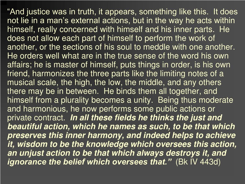 """And justice was in truth, it appears, something like this.  It does not lie in a man's external actions, but in the way he acts within himself, really concerned with himself and his inner parts.  He does not allow each part of himself to perform the work of another, or the sections of his soul to meddle with one another.  He orders well what are in the true sense of the word his own affairs; he is master of himself, puts things in order, is his own friend, harmonizes the three parts like the limiting notes of a musical scale, the high, the low, the middle, and any others there may be in between.  He binds them all together, and himself from a plurality becomes a unity.  Being thus moderate and harmonious, he now performs some public actions or private contract."
