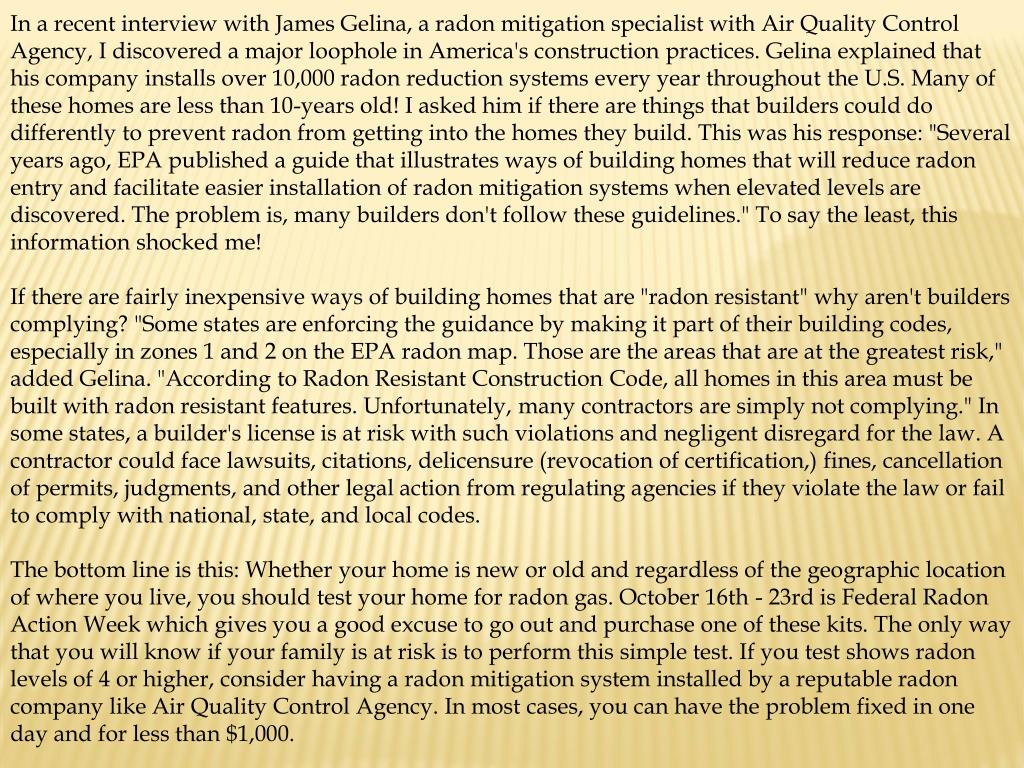 "In a recent interview with James Gelina, a radon mitigation specialist with Air Quality Control Agency, I discovered a major loophole in America's construction practices. Gelina explained that his company installs over 10,000 radon reduction systems every year throughout the U.S. Many of these homes are less than 10-years old! I asked him if there are things that builders could do differently to prevent radon from getting into the homes they build. This was his response: ""Several years ago, EPA published a guide that illustrates ways of building homes that will reduce radon entry and facilitate easier installation of radon mitigation systems when elevated levels are discovered. The problem is, many builders don't follow these guidelines."" To say the least, this information shocked me!"