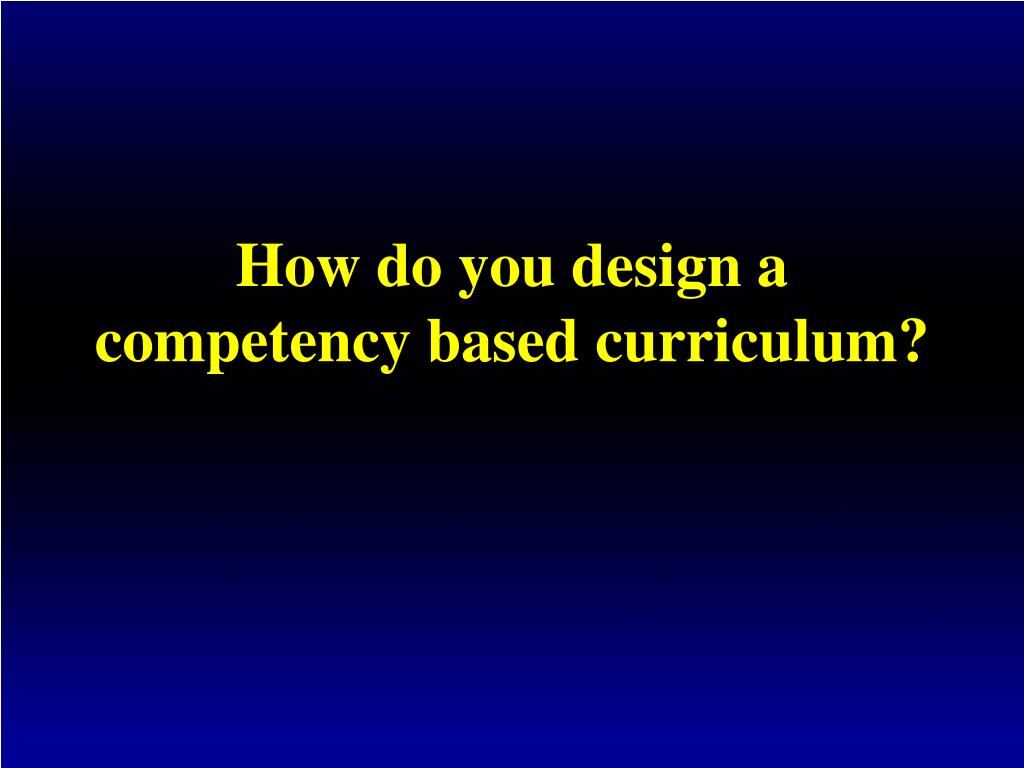 How do you design a competency based curriculum?
