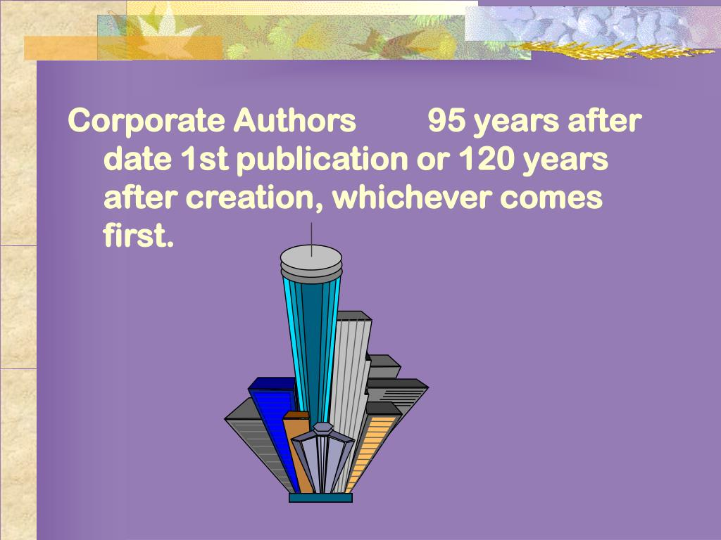 Corporate Authors95 years after date 1st publication or 120 years after creation, whichever comes first.