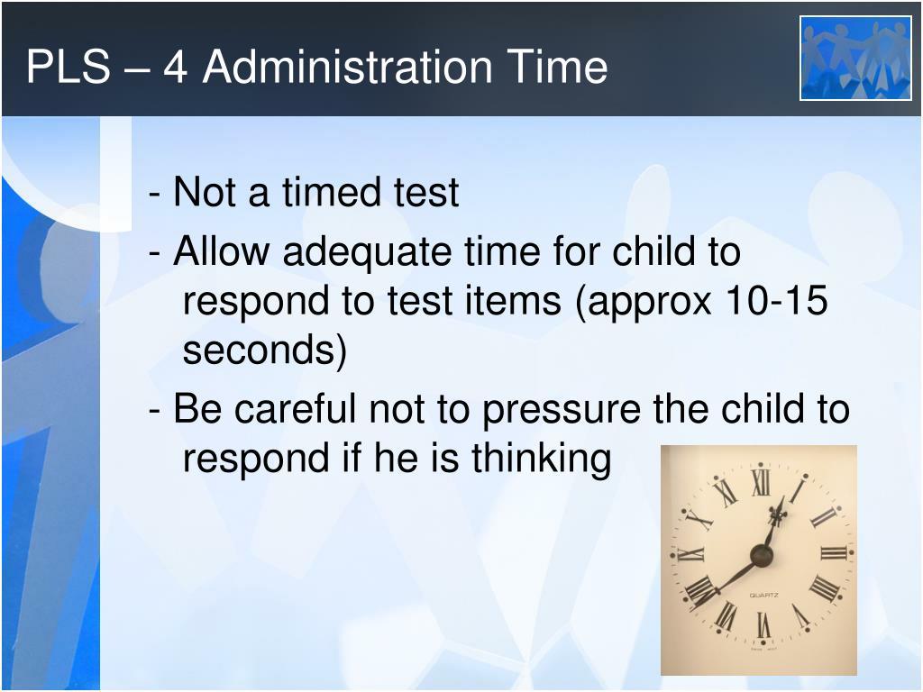 PLS – 4 Administration Time