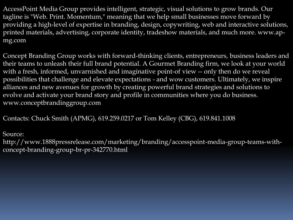 """AccessPoint Media Group provides intelligent, strategic, visual solutions to grow brands. Our tagline is """"Web. Print. Momentum,"""" meaning that we help small businesses move forward by providing a high-level of expertise in branding, design, copywriting, web and interactive solutions, printed materials, advertising, corporate identity, tradeshow materials, and much more. www.ap-mg.com"""