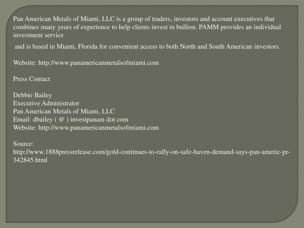 Pan American Metals of Miami, LLC is a group of traders, investors and account executives that combines many years of experience to help clients invest in bullion. PAMM provides an individual investment service