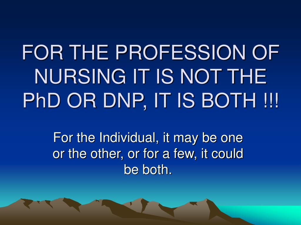 FOR THE PROFESSION OF NURSING IT IS NOT THE PhD OR DNP, IT IS BOTH !!!