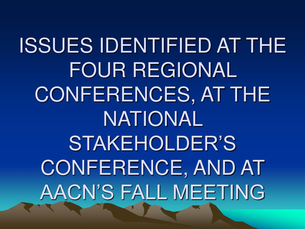 ISSUES IDENTIFIED AT THE FOUR REGIONAL CONFERENCES, AT THE NATIONAL STAKEHOLDER'S CONFERENCE, AND AT AACN'S FALL MEETING