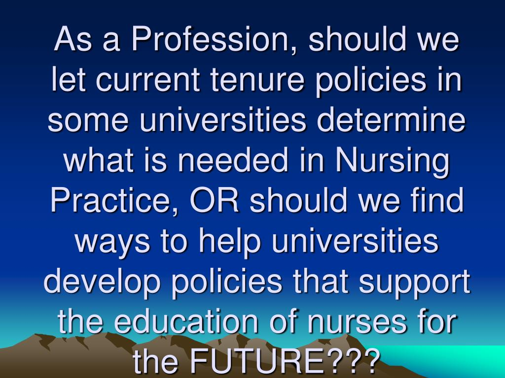 As a Profession, should we let current tenure policies in some universities determine what is needed in Nursing Practice, OR should we find ways to help universities develop policies that support the education of nurses for the FUTURE???