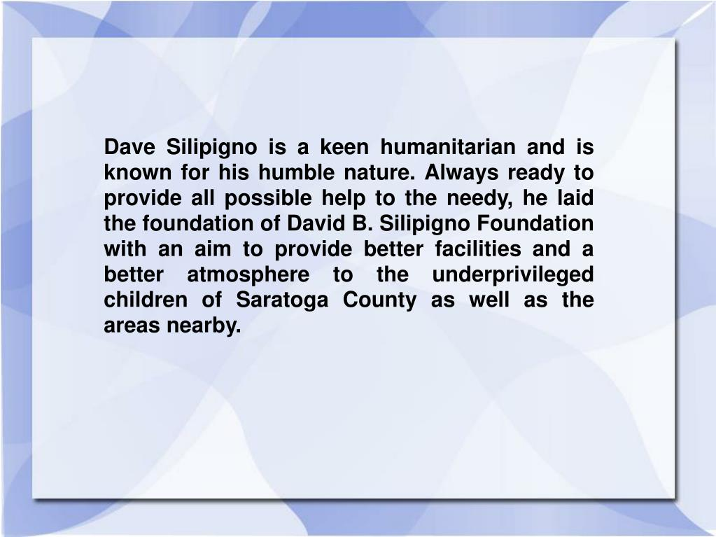 Dave Silipigno is a keen humanitarian and is known for his humble nature. Always ready to provide all possible help to the needy, he laid the foundation of David B. Silipigno Foundation with an aim to provide better facilities and a better atmosphere to the underprivileged children of Saratoga County as well as the areas nearby.