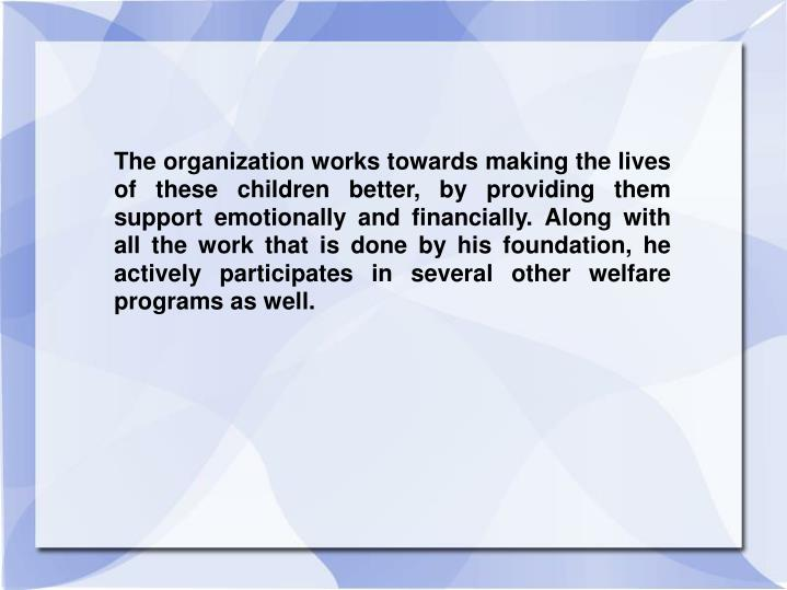 The organization works towards making the lives of these children better, by providing them support ...
