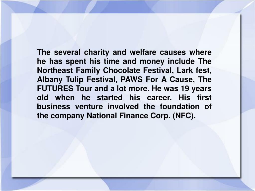 The several charity and welfare causes where he has spent his time and money include The Northeast Family Chocolate Festival, Lark fest, Albany Tulip Festival, PAWS For A Cause, The FUTURES Tour and a lot more. He was 19 years old when he started his career. His first business venture involved the foundation of the company National Finance Corp. (NFC).
