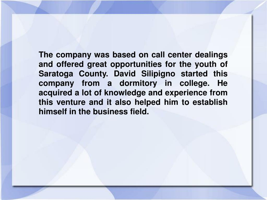The company was based on call center dealings and offered great opportunities for the youth of Saratoga County. David Silipigno started this company from a dormitory in college. He acquired a lot of knowledge and experience from this venture and it also helped him to establish himself in the business field.