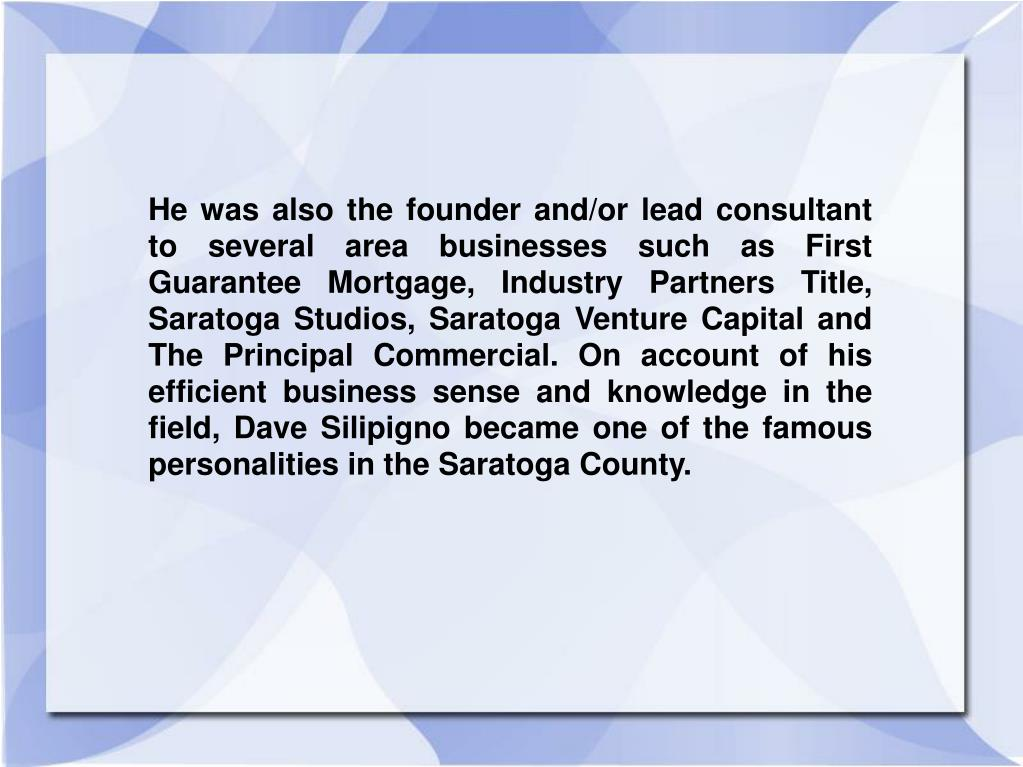 He was also the founder and/or lead consultant to several area businesses such as First Guarantee Mortgage, Industry Partners Title, Saratoga Studios, Saratoga Venture Capital and The Principal Commercial. On account of his efficient business sense and knowledge in the field, Dave Silipigno became one of the famous personalities in the Saratoga County.