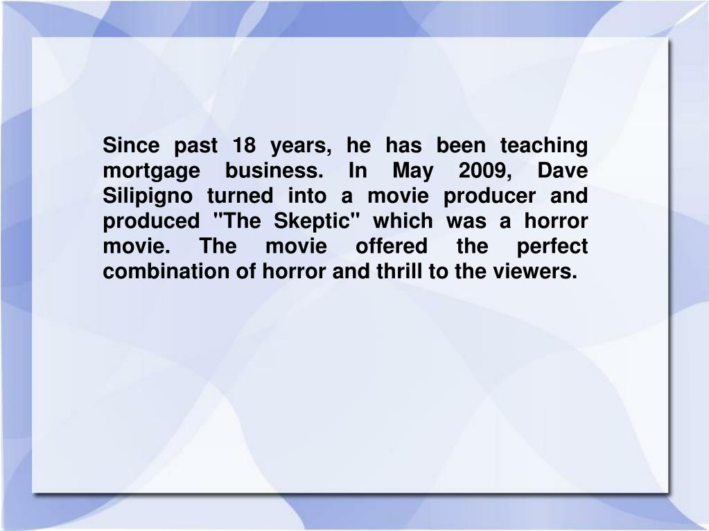 "Since past 18 years, he has been teaching mortgage business. In May 2009, Dave Silipigno turned into a movie producer and produced ""The Skeptic"" which was a horror movie. The movie offered the perfect combination of horror and thrill to the viewers."