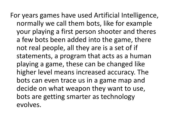 For years games have used Artificial Intelligence, normally we call them bots, like for example your...