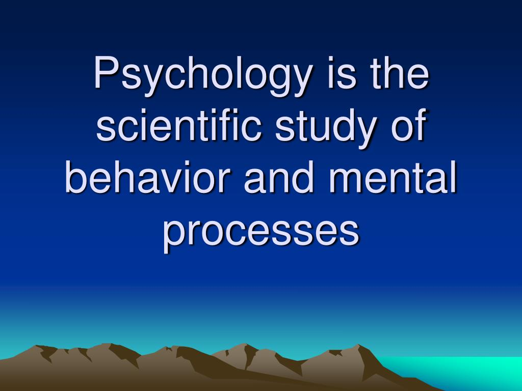 Psychology is the scientific study of behavior and mental processes