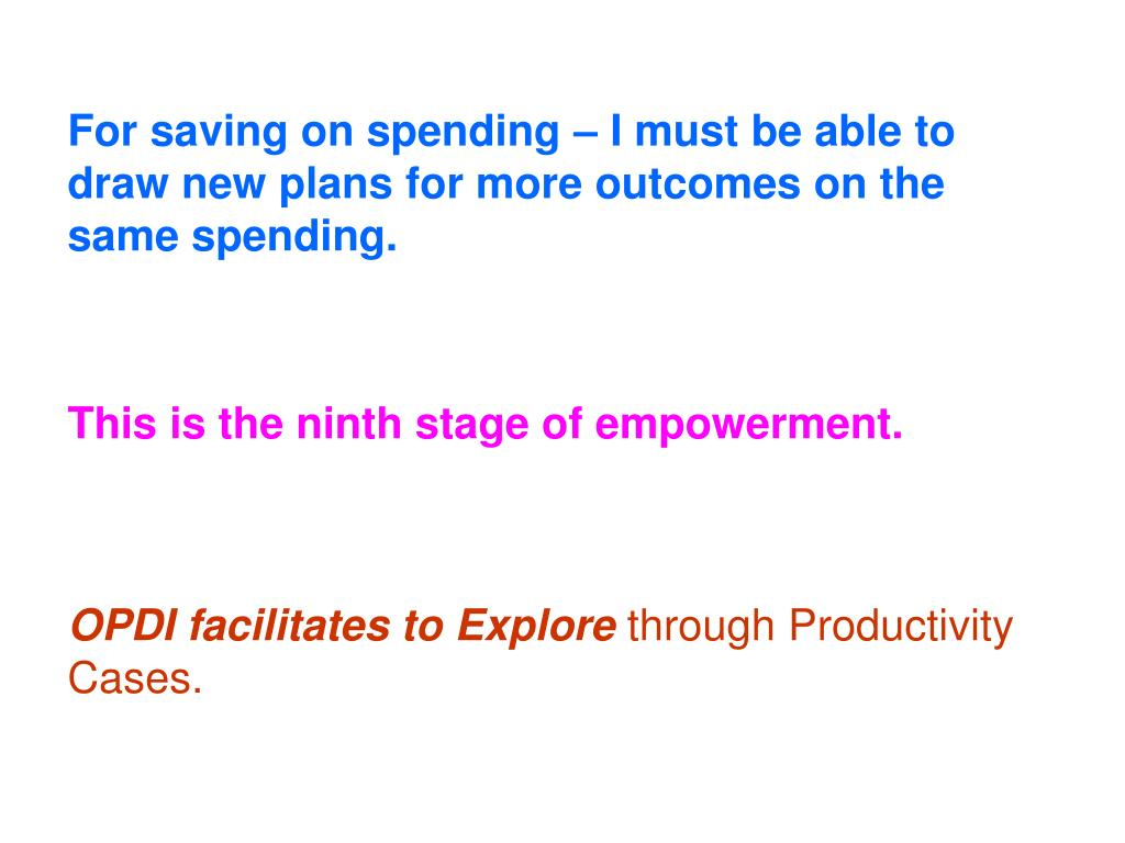 For saving on spending – I must be able to draw new plans for more outcomes on the same spending.