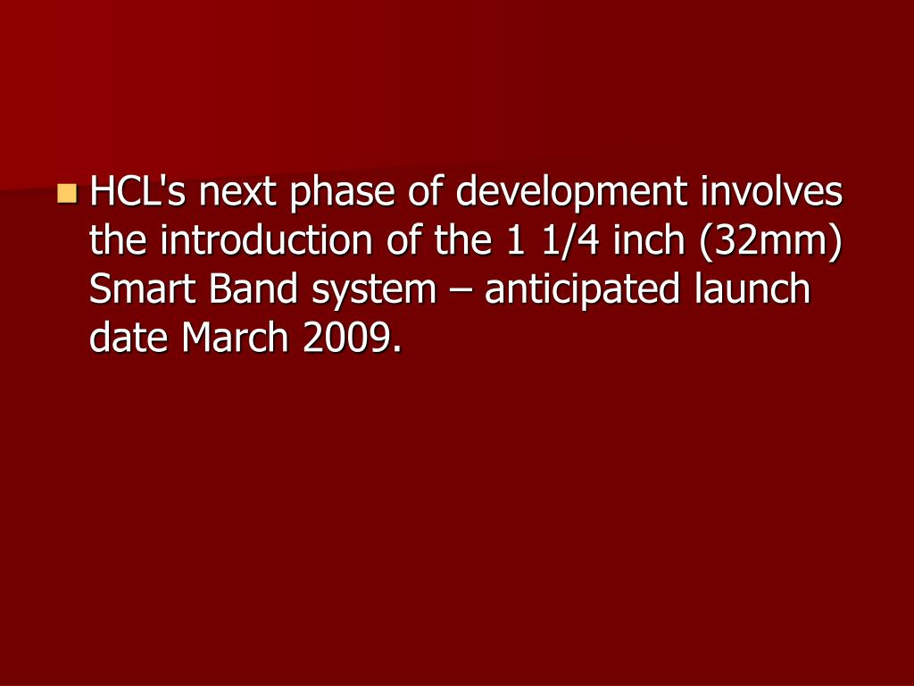 HCL's next phase of development involves the introduction of the 1 1/4 inch (32mm) Smart Band system – anticipated launch date March 2009.