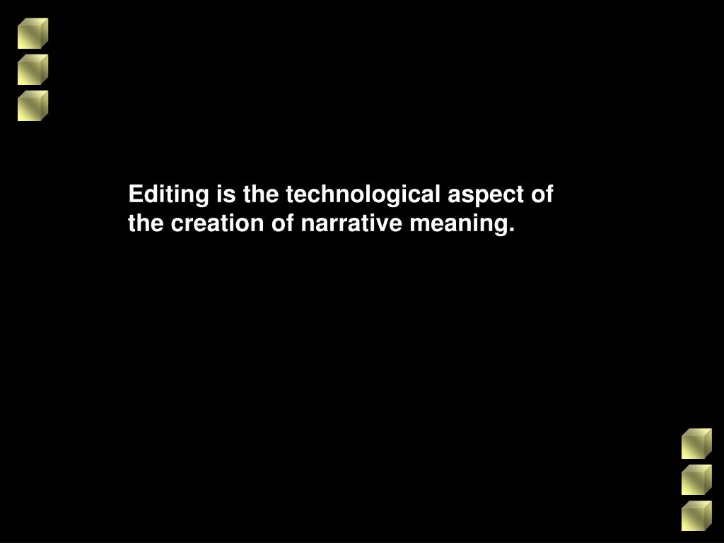 Editing is the technological aspect of the creation of narrative meaning.