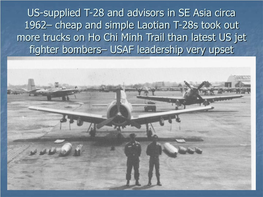 US-supplied T-28 and advisors in SE Asia circa 1962– cheap and simple Laotian T-28s took out more trucks on Ho Chi Minh Trail than latest US jet fighter bombers– USAF leadership very upset