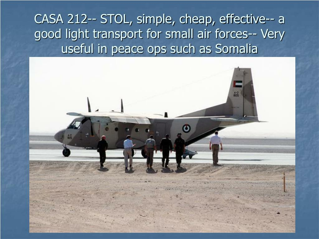 CASA 212-- STOL, simple, cheap, effective-- a good light transport for small air forces-- Very useful in peace ops such as Somalia