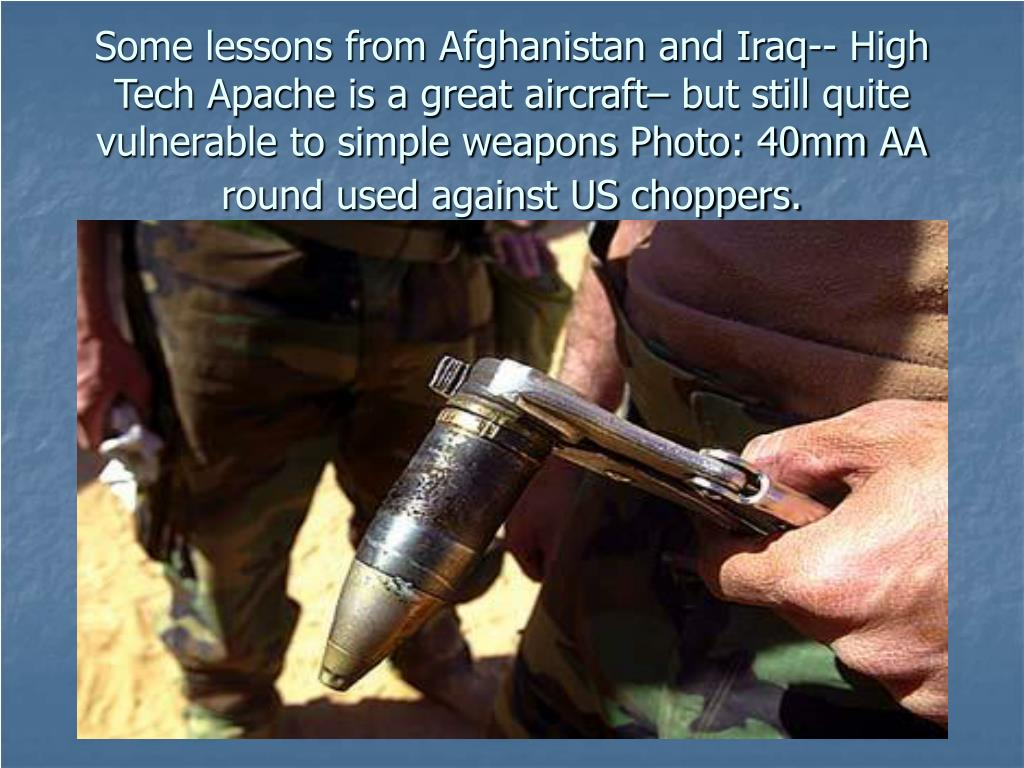 Some lessons from Afghanistan and Iraq-- High Tech Apache is a great aircraft– but still quite vulnerable to simple weapons Photo: 40mm AA round used against US choppers.