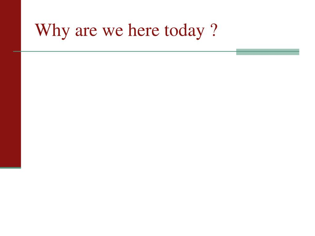 Why are we here today ?