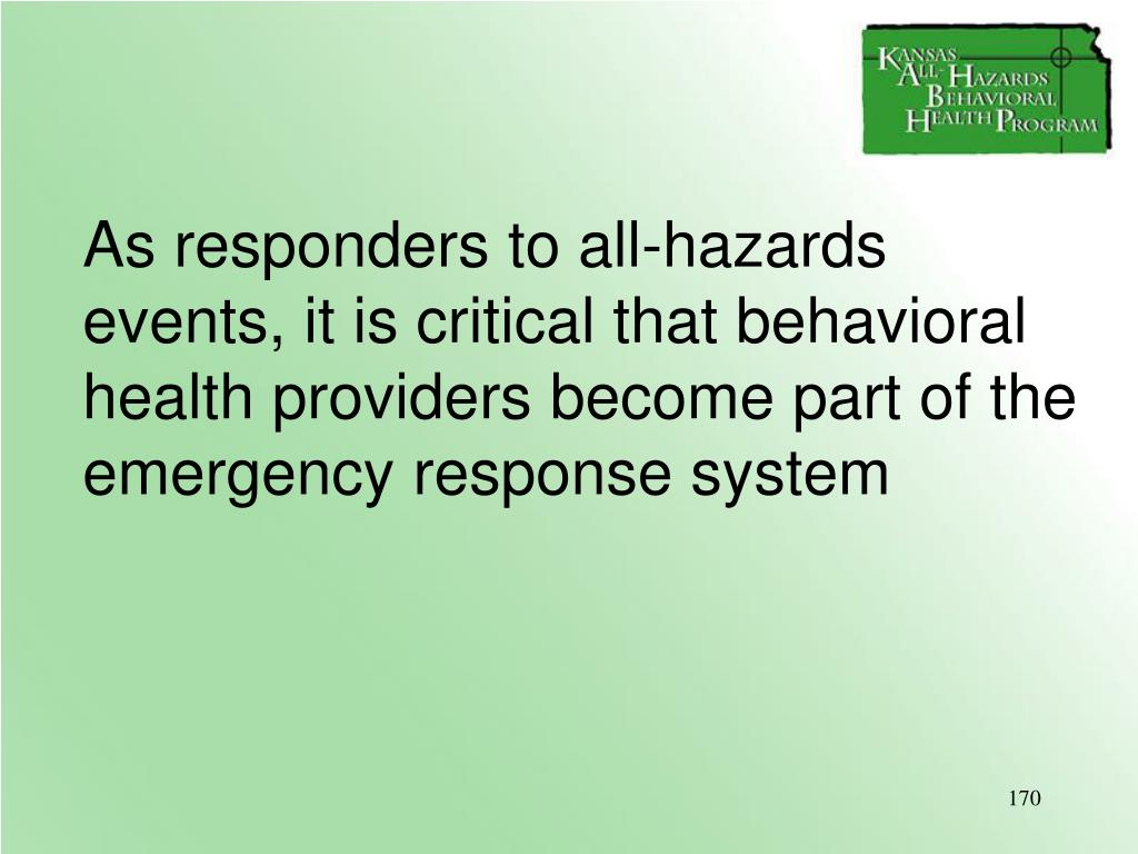 As responders to all-hazards events, it is critical that behavioral health providers become part of the emergency response system