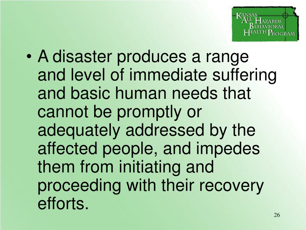 A disaster produces a range and level of immediate suffering and basic human needs that cannot be promptly or adequately addressed by the affected people, and impedes them from initiating and proceeding with their recovery efforts.
