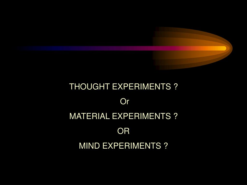 THOUGHT EXPERIMENTS ?