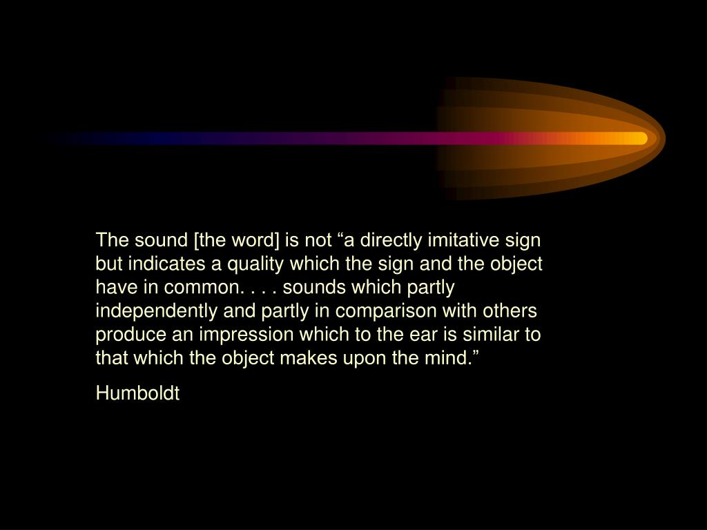 """The sound [the word] is not """"a directly imitative sign but indicates a quality which the sign and the object have in common. . . . sounds which partly independently and partly in comparison with others produce an impression which to the ear is similar to that which the object makes upon the mind."""""""
