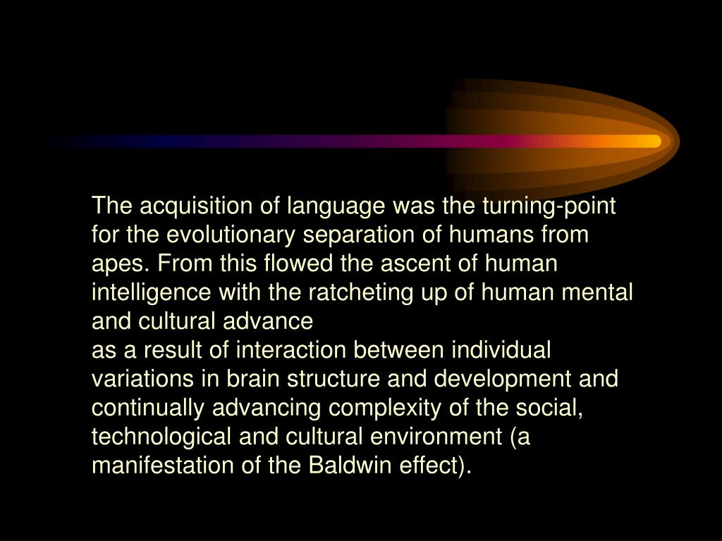 The acquisition of language was the turning-point for the evolutionary separation of humans from apes. From this flowed the ascent of human intelligence with the ratcheting up of human mental and cultural advance