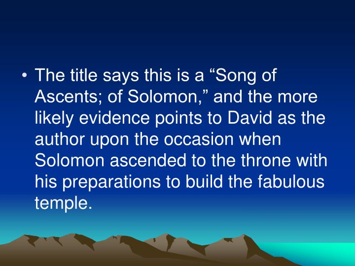 "The title says this is a ""Song of Ascents; of Solomon,"" and the more likely evidence points to David as the author upon the occasion when Solomon ascended to the throne with his preparations to build the fabulous temple."