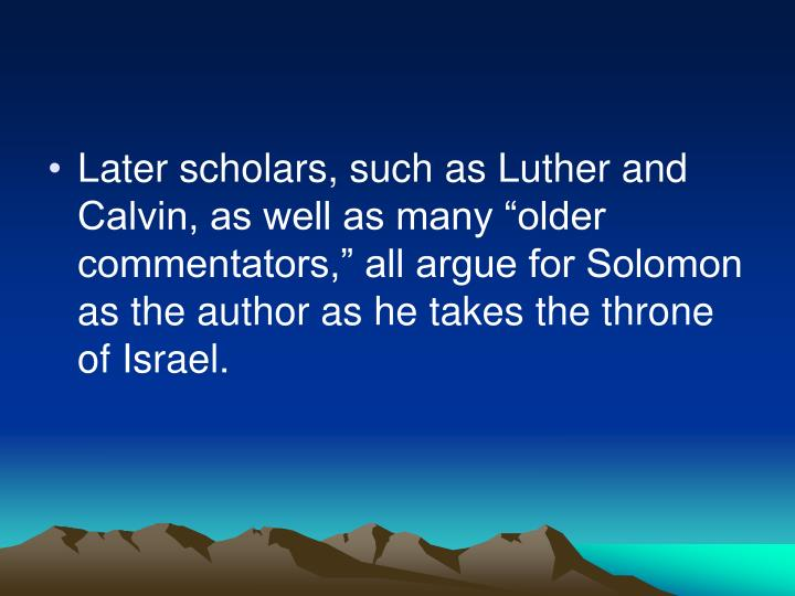 "Later scholars, such as Luther and Calvin, as well as many ""older commentators,"" all argue for Solomon as the author as he takes the throne of Israel."