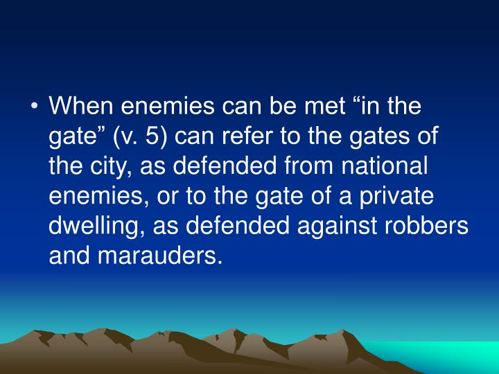 "When enemies can be met ""in the gate"" (v. 5) can refer to the gates of the city, as defended from national enemies, or to the gate of a private dwelling, as defended against robbers and marauders."