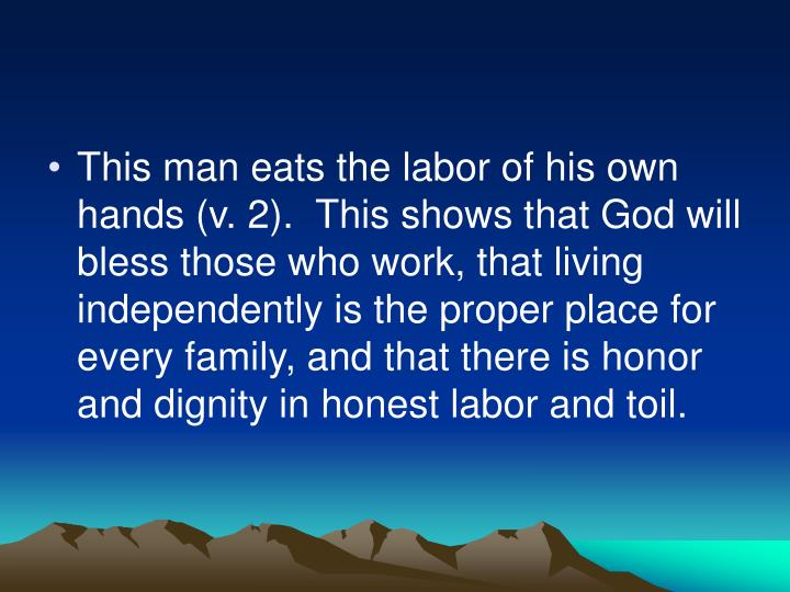 This man eats the labor of his own hands (v. 2).  This shows that God will bless those who work, that living independently is the proper place for every family, and that there is honor and dignity in honest labor and toil.