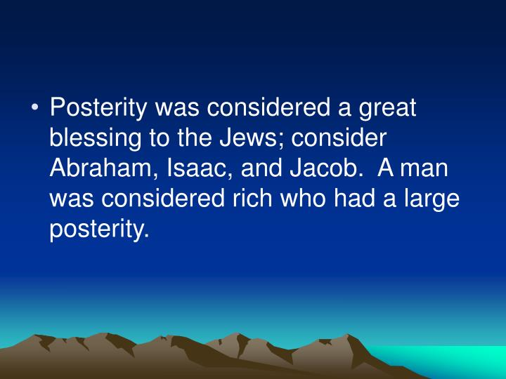 Posterity was considered a great blessing to the Jews; consider Abraham, Isaac, and Jacob.  A man was considered rich who had a large posterity.