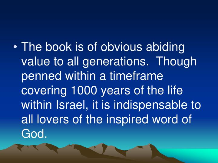 The book is of obvious abiding value to all generations.  Though penned within a timeframe covering 1000 years of the life within Israel, it is indispensable to all lovers of the inspired word of God.