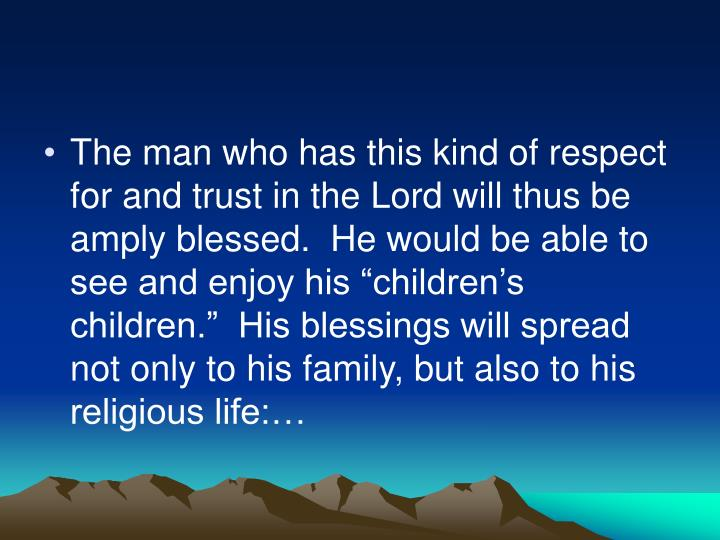 "The man who has this kind of respect for and trust in the Lord will thus be amply blessed.  He would be able to see and enjoy his ""children's children.""  His blessings will spread not only to his family, but also to his religious life:…"