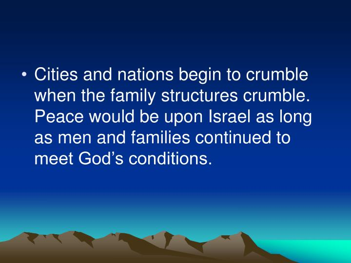 Cities and nations begin to crumble when the family structures crumble.  Peace would be upon Israel as long as men and families continued to meet God's conditions.
