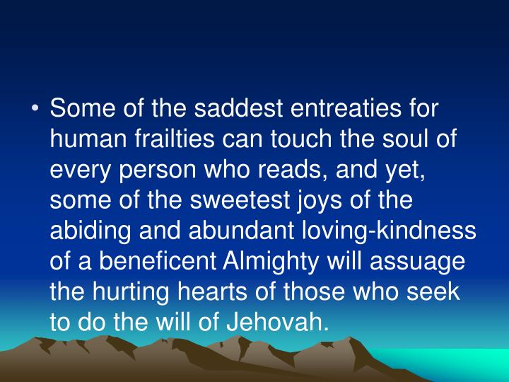 Some of the saddest entreaties for human frailties can touch the soul of every person who reads, and yet, some of the sweetest joys of the abiding and abundant loving-kindness of a beneficent Almighty will assuage the hurting hearts of those who seek to do the will of Jehovah.